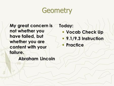 Geometry My great concern is not whether you have failed, but whether you are content with your failure. Abraham Lincoln Today:  Vocab Check Up  9.1/9.3.