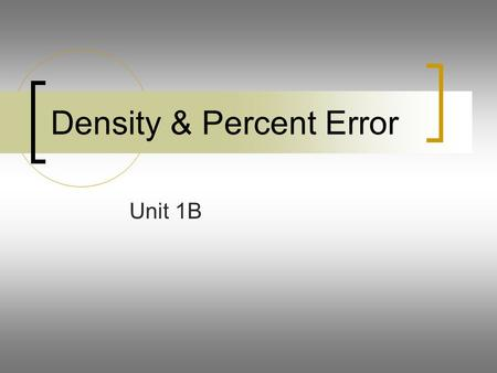 Density & Percent Error Unit 1B. Density At the conclusion of our time together, you should be able to: 1.Define density 2.Calculate the density of a.