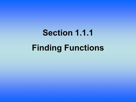 Section 1.1.1 Finding Functions. A function is a relation in which there is exactly one output or value in the range for every input value of the domain.