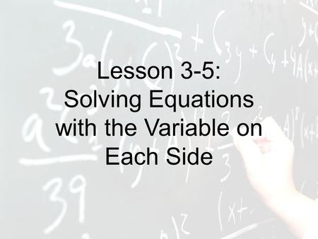 Lesson 3-5: Solving Equations with the Variable on Each Side.
