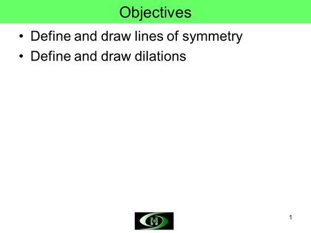 Objectives Define and draw lines of symmetry Define and draw dilations.