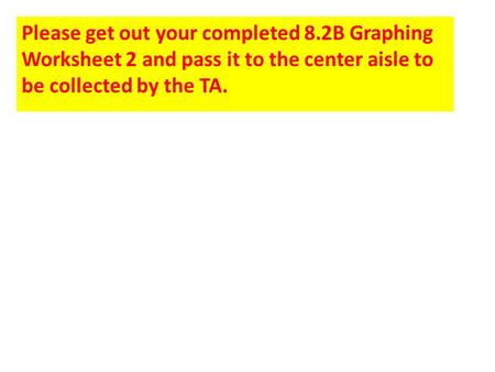 Please get out your completed 8.2B Graphing Worksheet 2 and pass it to the center aisle to be collected by the TA.