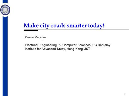 1 Make city roads smarter today! Pravin Varaiya Electrical Engineering & Computer Sciences, UC Berkeley Institute for Advanced Study, Hong Kong UST.