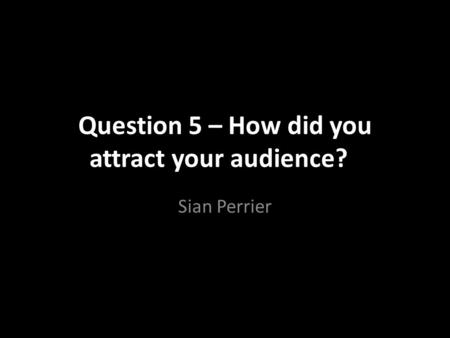 Question 5 – How did you attract your audience?? Sian Perrier.