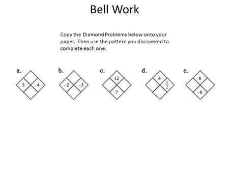 Bell Work Copy the Diamond Problems below onto your paper.  Then use the pattern you discovered to complete each one.