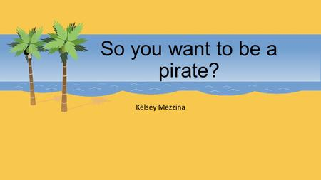 So you want to be a pirate? Kelsey Mezzina. The Mythic Pirate The Hollywood pirate is a construct. Components of the pirate mystique match with reality.