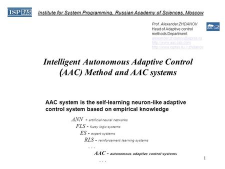 1 Intelligent Autonomous Adaptive Control ( AAC) Method and AAC systems Prof. Alexander ZHDANOV Head of Adaptive control methods Department