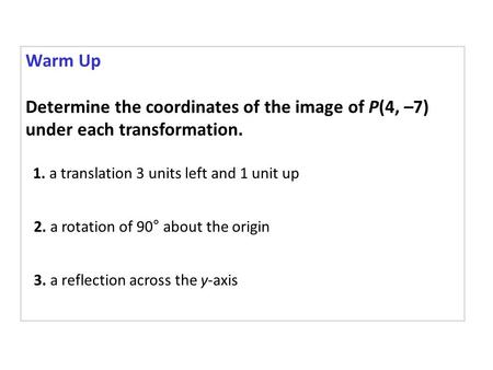 Warm Up Determine the coordinates of the image of P(4, –7) under each transformation. 1. a translation 3 units left and 1 unit up 2. a rotation of 90°