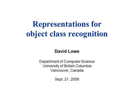 Representations for object class recognition David Lowe Department of Computer Science University of British Columbia Vancouver, Canada Sept. 21, 2006.