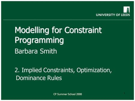 CP Summer School 2008 1 Modelling for Constraint Programming Barbara Smith 2. Implied Constraints, Optimization, Dominance Rules.
