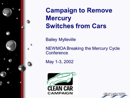 Campaign to Remove Mercury Switches from Cars Bailey Mylleville NEWMOA Breaking the Mercury Cycle Conference May 1-3, 2002.