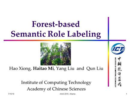 INSTITUTE OF COMPUTING TECHNOLOGY Forest-based Semantic Role Labeling Hao Xiong, Haitao Mi, Yang Liu and Qun Liu Institute of Computing Technology Academy.