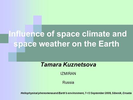 Influence of space climate and space weather on the Earth Tamara Kuznetsova IZMIRAN Russia Heliophysical phenomena and Earth's environment, 7-13 September.