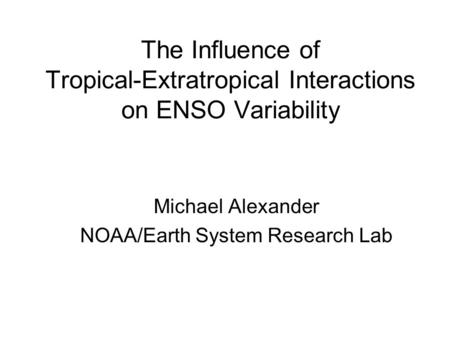 The Influence of Tropical-Extratropical Interactions on ENSO Variability Michael Alexander NOAA/Earth System Research Lab.