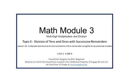 Math Module 3 Multi-Digit Multiplication and Division Topic E: Division of Tens and Ones with Successive Remainders Lesson 15: Understand and solve division.