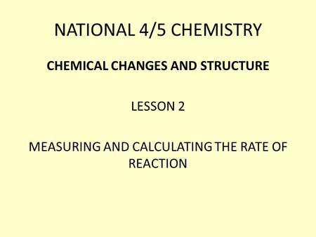 NATIONAL 4/5 CHEMISTRY CHEMICAL CHANGES AND STRUCTURE LESSON 2 MEASURING AND CALCULATING THE RATE OF REACTION.
