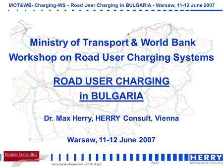 Herry-Warsaw-Presentation – 07-06-12.ppt MOT&WB- Charging-WS - Road User Charging in BULGARIA - Warsaw, 11-12 June 2007 Folie 1 Ministry of Transport &