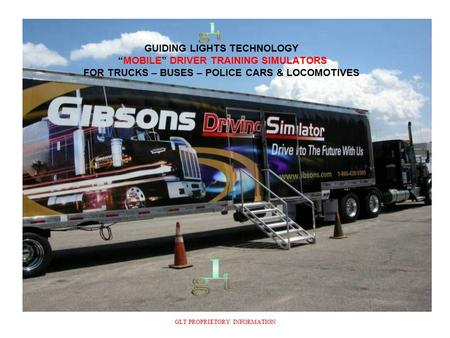 "GUIDING LIGHTS TECHNOLOGY ""MOBILE"" DRIVER TRAINING SIMULATORS FOR TRUCKS – BUSES – POLICE CARS & LOCOMOTIVES GLT PROPRIETORY INFORMATION."
