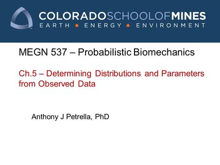 MEGN 537 – Probabilistic Biomechanics Ch.5 – Determining Distributions and Parameters from Observed Data Anthony J Petrella, PhD.