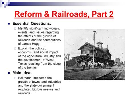 Reform & Railroads, Part 2 Essential Questions:  Identify significant individuals, events, and issues regarding the effects of the growth of railroads.