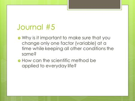 Journal #5  Why is it important to make sure that you change only one factor (variable) at a time while keeping all other conditions the same?  How can.