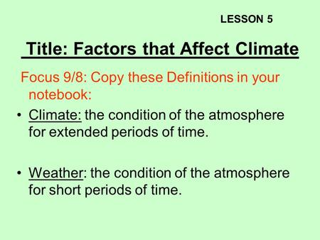 Title: Factors that Affect Climate Focus 9/8: Copy these Definitions in your notebook: Climate: the condition of the atmosphere for extended periods of.