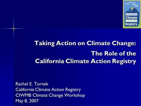 Taking Action on Climate Change: The Role of the California Climate Action Registry Rachel E. Tornek California Climate Action Registry CIWMB Climate Change.
