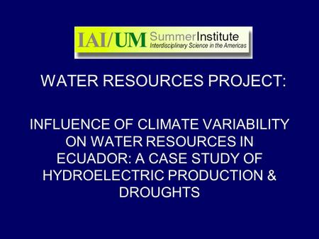 INFLUENCE OF CLIMATE VARIABILITY ON WATER RESOURCES IN ECUADOR: A CASE STUDY OF HYDROELECTRIC PRODUCTION & DROUGHTS WATER RESOURCES PROJECT: