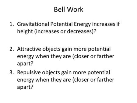 Bell Work 1.Gravitational Potential Energy increases if height (increases or decreases)? 2.Attractive objects gain more potential energy when they are.