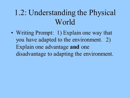 1.2: Understanding the Physical World Writing Prompt: 1) Explain one way that you have adapted to the environment. 2) Explain one advantage and one disadvantage.