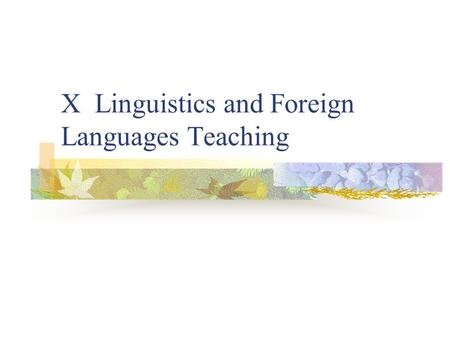 X Linguistics and Foreign Languages Teaching. Relation between linguistics and Language Teaching Theoretical views of lg explicitly or implicitly inform.