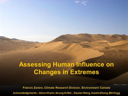 Photo: F. Zwiers Assessing Human Influence on Changes in Extremes Francis Zwiers, Climate Research Division, Environment Canada Acknowledgements – Slava.