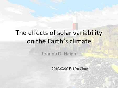 The effects of solar variability on the Earth's climate Joanna D. Haigh 2010/03/09 Pei-Yu Chueh.