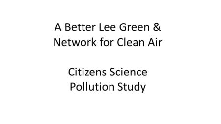 A Better Lee Green & Network for Clean Air Citizens Science Pollution Study.