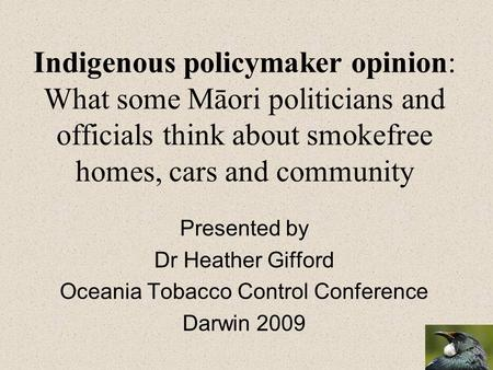 Indigenous policymaker opinion: What some Māori politicians and officials think about smokefree homes, cars and community Presented by Dr Heather Gifford.