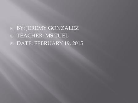  BY: JEREMY GONZALEZ  TEACHER: MS TUEL  DATE: FEBRUARY 19, 2015.