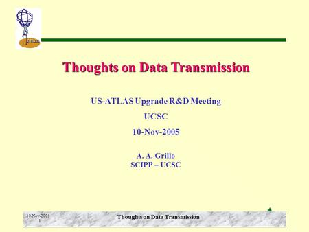 A.A. Grillo SCIPP-UCSC ATLAS 10-Nov-2005 1 Thoughts on Data Transmission US-ATLAS Upgrade R&D Meeting UCSC 10-Nov-2005 A. A. Grillo SCIPP – UCSC.