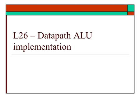 L26 – Datapath ALU implementation. Datapath ALU  The full ALU  Incorporating ALU into datapath  From Datapath to microprocessor  Ref: text and basic.