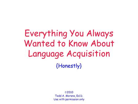 Everything You Always Wanted to Know About Language Acquisition {Honestly}  2010 Todd A. Morano, Ed.D. Use with permission only.