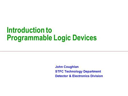 Introduction to Programmable Logic Devices John Coughlan STFC Technology Department Detector & Electronics Division.
