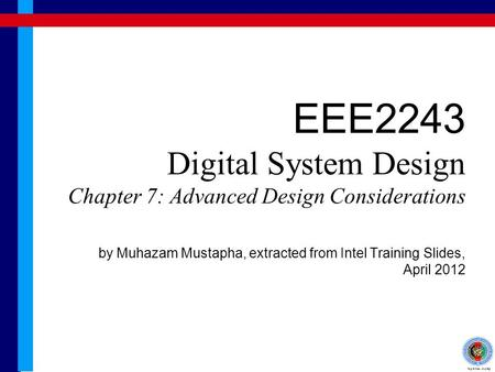 EEE2243 Digital System Design Chapter 7: Advanced Design Considerations by Muhazam Mustapha, extracted from Intel Training Slides, April 2012.