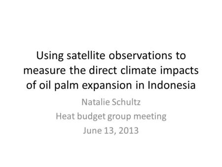 Using satellite observations to measure the direct climate impacts of oil palm expansion in Indonesia Natalie Schultz Heat budget group meeting June 13,