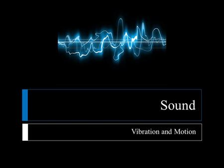 Sound Vibration and Motion.
