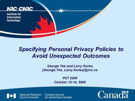 Specifying Personal Privacy Policies to Avoid Unexpected Outcomes George Yee and Larry Korba {George.Yee, PST 2005 October 12-14, 2005.