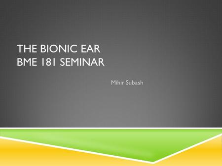 THE BIONIC EAR BME 181 SEMINAR Mihir Subash. WHAT IS THE BIONIC EAR?  A Bionic Ear, which is known as a cochlear implant, is an artificial hearing device,
