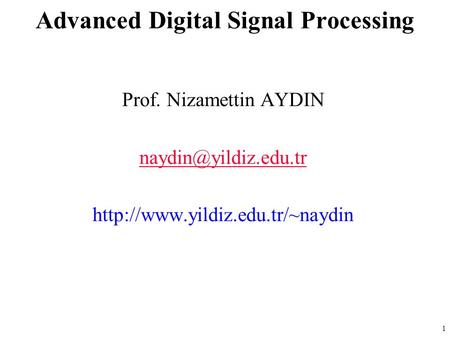 Prof. Nizamettin AYDIN  Advanced Digital Signal Processing 1.