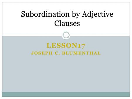 LESSON17 JOSEPH C. BLUMENTHAL Subordination by Adjective Clauses.