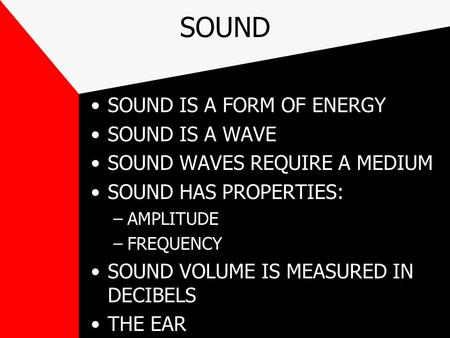 SOUND SOUND IS A FORM OF ENERGY SOUND IS A WAVE SOUND WAVES REQUIRE A MEDIUM SOUND HAS PROPERTIES: –AMPLITUDE –FREQUENCY SOUND VOLUME IS MEASURED IN DECIBELS.