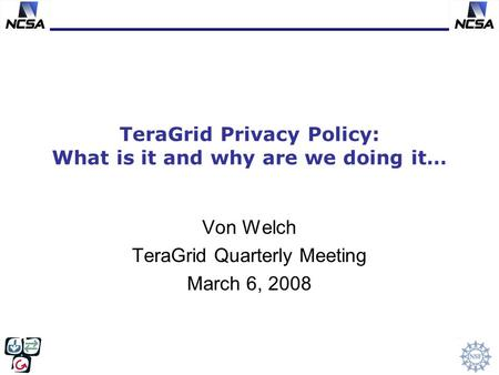 TeraGrid Privacy Policy: What is it and why are we doing it… Von Welch TeraGrid Quarterly Meeting March 6, 2008.