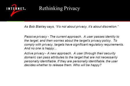 "Rethinking Privacy As Bob Blakley says, ""It's not about privacy, it's about discretion."" Passive privacy - The current approach. A user passes identity."